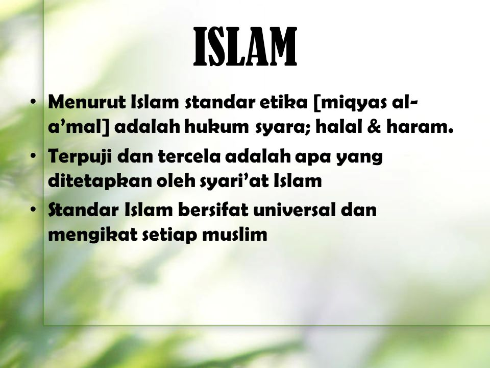 ISLAM Menurut Islam standar etika [miqyas al-a'mal] adalah hukum syara; halal & haram.
